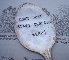 Don't just stand there... weed! Weed vintage garden spoon marker. $7.00, via Etsy.