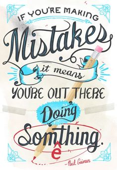 If you're making mistakes, it means you're out there doing something. ~Neil Gaiman