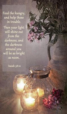 (Isaiah 58:10) And if you spend yourselves in behalf of the hungry and satisfy the needs of the oppressed, then your light will rise in the darkness, and your night will become like the noonday.