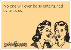 snarkecards | No one will ever be as entertained by us as us. | Snarkecards
