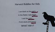 I am black as the night. In the fields I take flight. I eat the corn… From dusk until morn! WHAT AM I?:)   Harvest Riddles, Literacy, Math, Science, and Fall Crafts for Kids - Free to print and use!