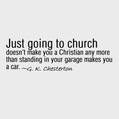 Just going to church doesn't make you a Christian any more than standing in your garage makes you a car. -G. K. Chesterton