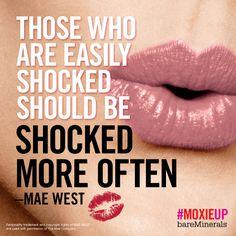Those who are easily shocked should be shocked more often. - Mae West #MoxieUp