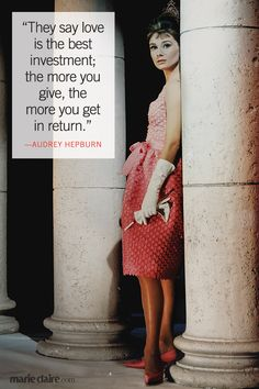"""""""They say love is the best investment; the more you give, the more you get in return."""" --Audrey Hepburn"""
