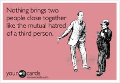 Funny Friendship Ecard: Nothing brings two people close together like the mutual hatred of a third person.