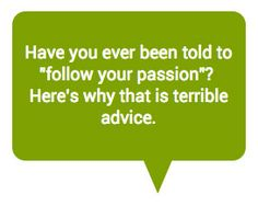"I cringe whenever I hear the advice ""follow your passion"". Here's a better approach for creating a craft business. http://www.craftprofessional.com/follow-your-passion.html"