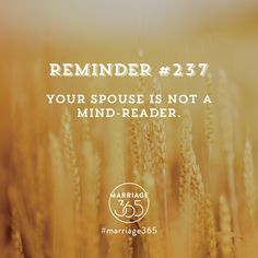 You must e direct with your spouse bc they are not a mind reader and never will be. Marriage advice, tips and tools on our website. www.marriage365.org.  Marriage365 seeks to inspire, enrich, and challenge couples in the adventure of marriage.  Love, romance, marriage quotes, marriage advice, husbands and wives, sex, passion, friendship and more.