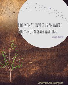 God won't invite us anywhere God's not already waiting.