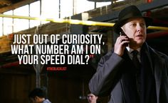 """Just out of curiosity,  what number am I on your speed dial?"" Red- The Blacklist"