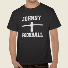 Foosball Shirt. You can put your name in or just leave Johnny on it!