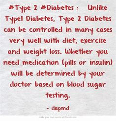 #Type 2 #Diabetes :  Unlike Type1 Diabetes, Type 2 Diabetes can be controlled in many cases very well with diet, exercise and weight loss. Whether you need medication (pills or insulin) will be determined by your doctor based on blood sugar testing.