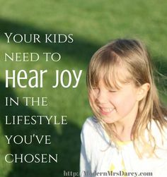 Your kids need to hear joy in the lifestyle you've chosen.