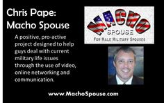 Macho Spouse was started by Chris Pape to support other male military spouses. Yes, it's to help guys find resources and brotherhood together while their spouses are serving. While this site is tailored for men, there are plenty of resources for women out there too. Chris can identify with all the other spouses married to our military and shares common challenges: finding work, changing jobs and more. Chris is a talented video producer, so you will discover a lot of great videos on his site.