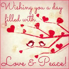 Wishing you a day filled with Love and Peace!