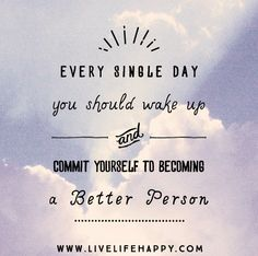 Every single day, you should wake up and commit yourself to becoming a better person.