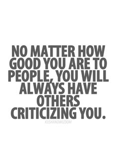 Just remember who matters and who doesn't. Critical people are best done without, anyway.