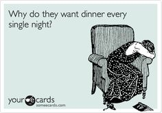 Funny Family Ecard: Why do they want dinner every single night?