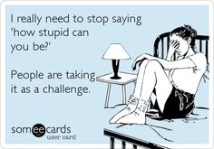 Funny Ecard: I really need to stop saying 'how stupid can you be?' People are taking it as a challenge.