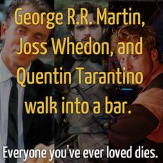 George R.R. Martin, Joss Whedon, and Quentin Tarantino walk into a bar....