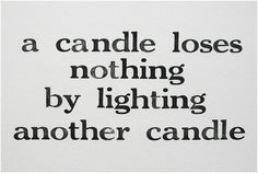 Personal favorite: A candle loses nothing by lighting another candle.