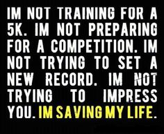 <3 I'm not training for a 5K. I'm not preparing for a competition. I'm not trying to set a new record. I'm not trying to impress you. I'M SAVING MY LIFE.