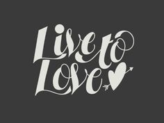 live to love.