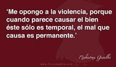 Me opongo a la violencia, porque cuando parece causar el bien éste sólo es temporal, el mal que causa es permanente.