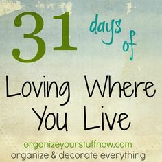 31 days of Loving Where You Live - Organize and Decorate Everything
