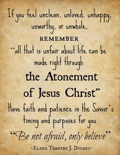 """""""If you feel unclean, unloved, unhappy, unworthy, or unwhole, remember 'all that is unfair about life can be made right through the Atonement of Jesus Christ.' Have faith and patience in the Savior's timing and purposes for you. 'Be not afraid, only believe' (Mark 5:36)."""" From Elder Timothy J. Dyches' message """"Wilt Thou Be Made Whole?"""" www.lds.org/general-conference/2013/10/wilt-thou-be-made-whole during the Oct. 2013 General Conference"""