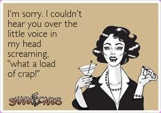 "I'm sorry, I couldn't hear you over the little voice in my head screaming, ""what a load of crap!"" 