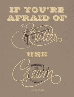 """""""If you're afraid of butter, use cream."""" –Julia Child"""