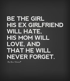 Be the girl his ex girlfriend will hate, his mom will love and that he will never forget.