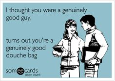 I thought you were a genuinely good guy, turns out you're a genuinely good douche bag.