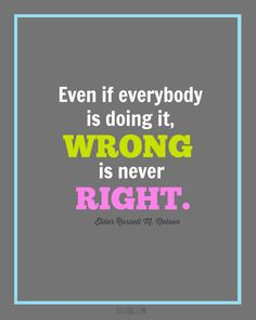 """""""Even if everybody is doing it, wrong is never right."""" Russell M. Nelson"""