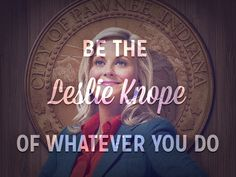 be the Leslie Knope of what you do