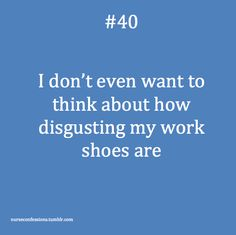 I don't even want to think about how disgusting my work shoes are... I should really bleach them...