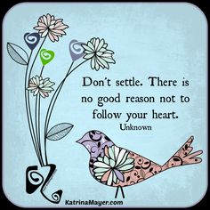 Don't settle. There is not good reason not to follow your heart. Unknown