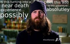 Is this turning into a near death experience… possibly. Does this add to the adventure… absolutely. - Jase Robertson