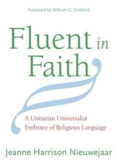 Fluent in Faith: A Unitarian Universalist Embrace of Religious Language by Jeanne Harrison Nieuwejaar. Calling us to embrace our religious language in all its diversity and wide range of meaning. Jeanne Harrison Nieuwejaar sets forth a vision for Unitarian Universalism where, as an articulate people, we can confidently and gracefully express our faith