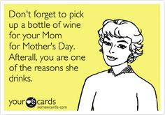 Don't forget to pick up a bottle or wine for your Mom for Mother's Day. Afterall, you are one of the reasons she drinks.