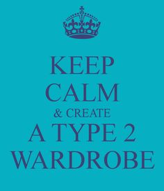 KEEP CALM & CREATE A TYPE 2 WARDROBE