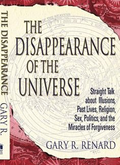 The Disappearance Of The Universe: Straight Talk About Illusions, Past Lives ... - Gary R. Renard - Google Books