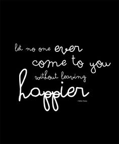 Let no one ever come to you without leaving happier ~Mother Teresa
