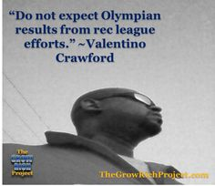 Tino's Inspirational Quote of the Week-2-17-2014 Do not expect Olympian results from rec league efforts. ~Valentino Crawford #quotes #retweet #success #thegrowrichproject