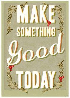 Make something good today