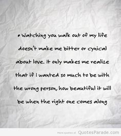 """Watching you walk out of my life does not make me bitter or cynical about love. But rather makes me realize that if I wanted so much to be ..."