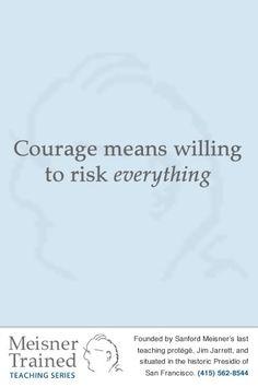 Courage means willing to risk everything work, creativ, la escena, sanford meisner, inspir, theatr, artist, passion, meisner quot