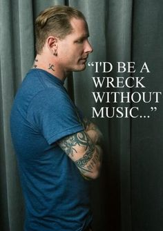 I'd be a wreck without Corey Taylor's music! lol