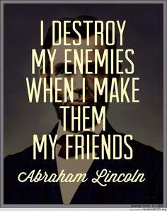 """I destroy my enemies when I make them my friends."" Abraham Lincoln"