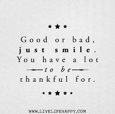 Good or bad, just smile. You have a lot to be thankful for.